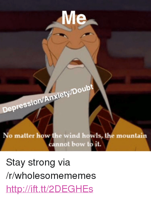 "Bow To: Me  Depression/Anxiety/Doubt  No matter how the wind howls, the mountain  cannot bow to it. <p>Stay strong via /r/wholesomememes <a href=""http://ift.tt/2DEGHEs"">http://ift.tt/2DEGHEs</a></p>"