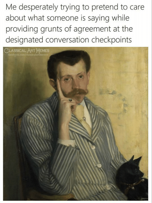 Grunts: Me desperately trying to pretend to care  about what someone is sayingg while  providing grunts of agreement at the  designated conversation checkpoints  CLASSICAL ART MEMES  facebook.com/classicalartmemes