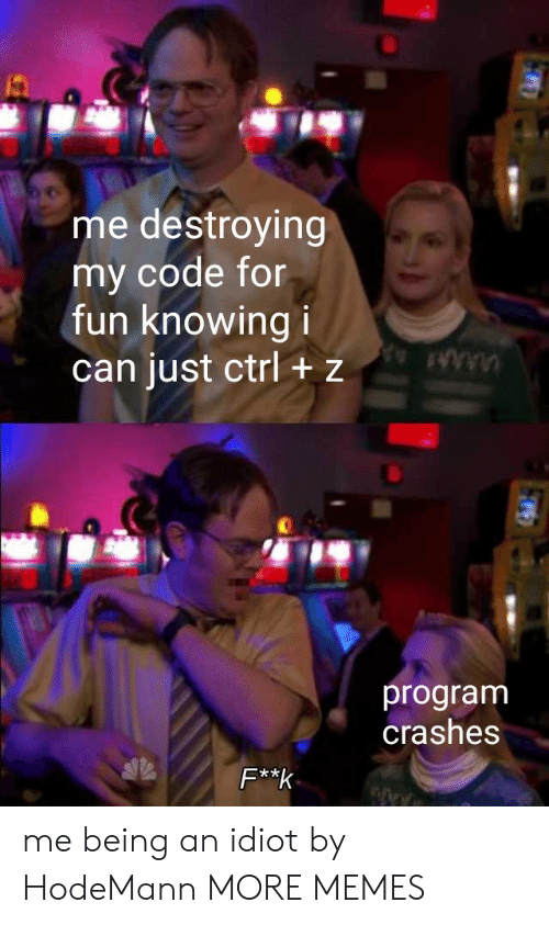 Dank, Memes, and Target: me destroying  my code for  fun knowing i  can just ctrl + z  program  crashes  F**k me being an idiot by HodeMann MORE MEMES