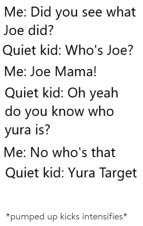 Quiet Kid: Me: Did you see what  Joe did?  Quiet kid: Who's Joe?  Me: Joe Mama!  Quiet kid: Oh yeah  do you know who  yura is?  Me: No who's that  Quiet kid: Yura Target *pumped up kicks intensifies*