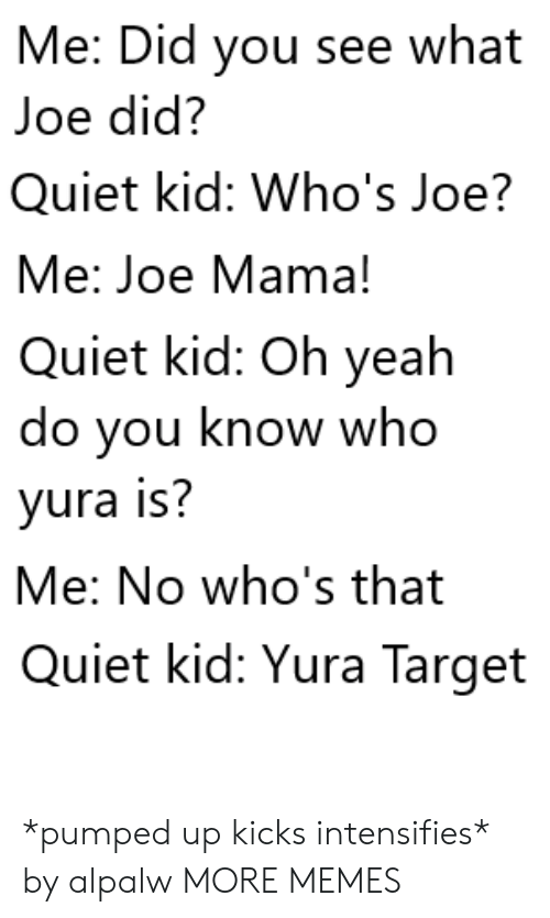 Know Who: Me: Did you see what  Joe did?  Quiet kid: Who's Joe?  Me: Joe Mama!  Quiet kid: Oh yeah  do you know who  yura is?  Me: No who's that  Quiet kid: Yura Target *pumped up kicks intensifies* by alpalw MORE MEMES