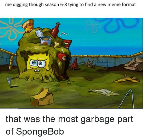 Meme, SpongeBob, and Garbage: me digging though season 6-8 tying to find a new meme format that was the most garbage part of SpongeBob