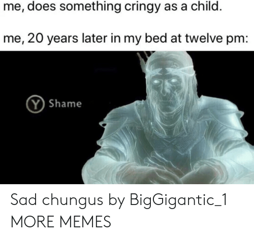 Dank, Memes, and Target: me, does something cringy as a child.  me, 20 years later in my bed at twelve pm:  Y Shame Sad chungus by BigGigantic_1 MORE MEMES