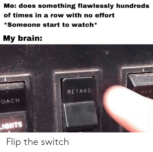 Brain, Watch, and Switch: Me: does something flawlessly hundreds  of times in a row with no effort  *Someone start to watch*  My brain:  RETARD  REA  OACH  IONTS Flip the switch