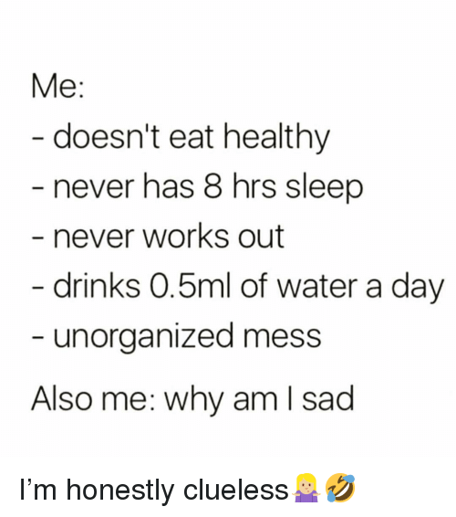 Funny, Clueless, and Water: Me  doesn't eat healthy  never has 8 hrs sleep  never works out  drinks 0.5ml of water a day  unorganized mess  Also me: why am I sad I'm honestly clueless🤷🏼♀️🤣