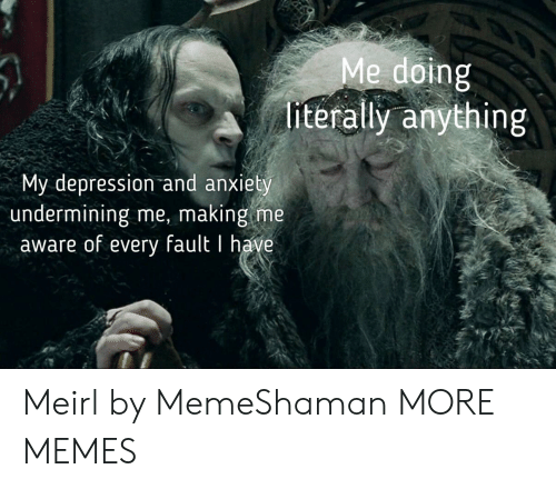 Dank, Memes, and Target: Me doing  literally anything  My depression and anxiety  undermining me, making me  aware of every fault I have Meirl by MemeShaman MORE MEMES