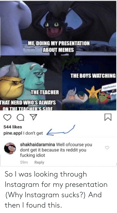 ofcourse: ME DOING MY PRESENTATION  ABOUT MEMES  THE BOYS WATCHING  Applavee  THE TEACHER  THAT NERD WHO'S ALWAYS  ON THE TEACHERSSIDE  544 likes  pine.appl I don't get  shakhaidaramina Well ofcourse you  dont get it because its reddit you  fucking idiot  Reply  59m So I was looking through Instagram for my presentation (Why Instagram sucks?) And then I found this.