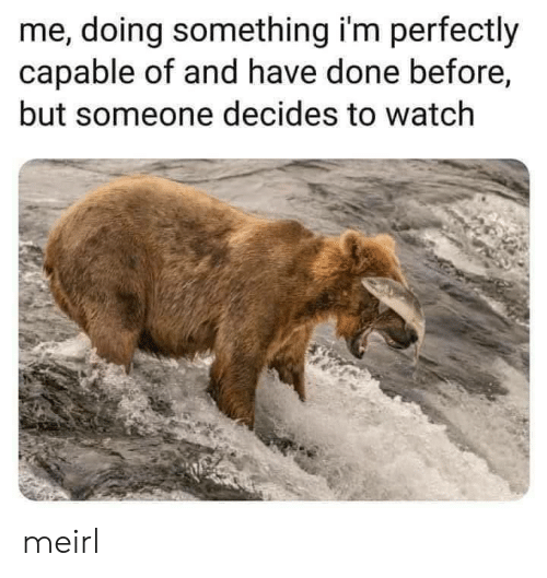 Watch, MeIRL, and Done: me, doing something i'm perfectly  capable of and have done before,  but someone decides to watch meirl