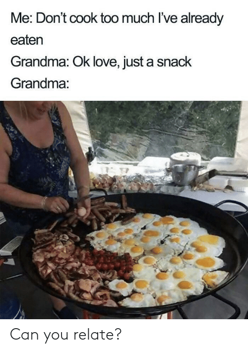 Grandma, Love, and Too Much: Me: Don't cook too much I've already  eaten  Grandma: Ok love, just a snack  Grandma: Can you relate?