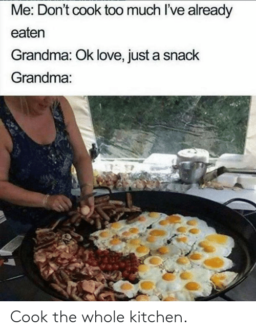 Dank, Grandma, and Love: Me: Don't cook too much l've already  eaten  Grandma: Ok love, just a snack  Grandma: Cook the whole kitchen.