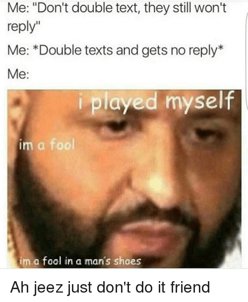 """Just Dont Do It: Me: """"Don't double text, they still won't  reply""""  Me: Double texts and gets no reply  Me  i played myself  im a fool  im a fool in a man's shoes Ah jeez just don't do it friend"""