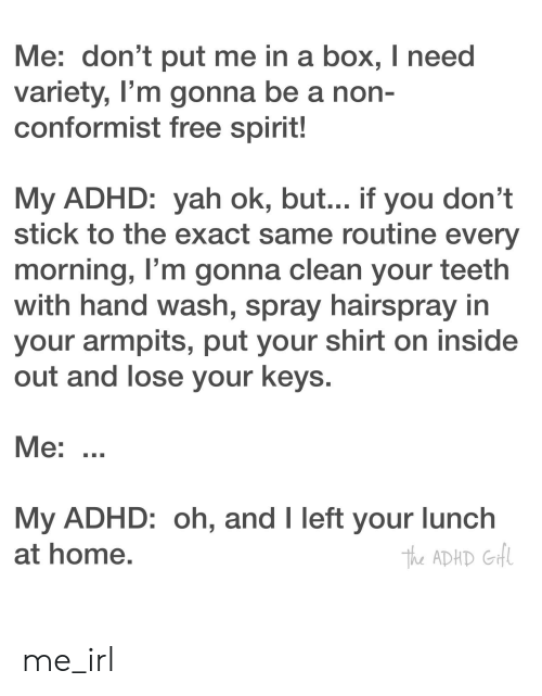Inside Out, Yah, and Adhd: Me: don't put me in a box, I need  variety, I'm gonna be a non-  conformist free spirit!  My ADHD: yah ok, but... if you don't  stick to the exact same routine every  morning, I'm gonna clean your teeth  with hand wash, spray hairspray in  your armpits, put your shirt on inside  out and lose your keys.  Me: ..  My ADHD: oh, and I left your lunch  at home.  The ADHD GHl me_irl