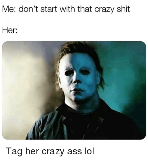 Ass, Crazy, and Funny: Me: don't start with that crazy shit  Her: Tag her crazy ass lol