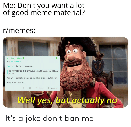 Meme, Memes, and Period: Me: Don't you want a lot  of good meme material?  r/memes:  pcrntipeguzzardobot11m  Hey u/Ezrah432,  Your post has been removed.  DO NOT FLOOD THE QUEUE. Limit of 5 posts in a 24 hour  period  You will be able to create a rew submission in 6.95 hours  Beep bloop, I am a bot.  Vote  Reply  Well yes, but actually It's a joke don't ban me-
