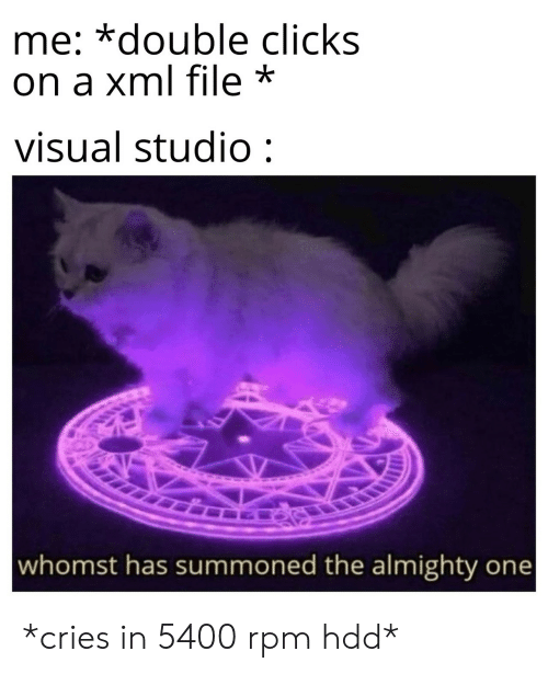 visual studio: me: *double clicks  on a xml file *  visual studio:  whomst has summoned the almighty one *cries in 5400 rpm hdd*