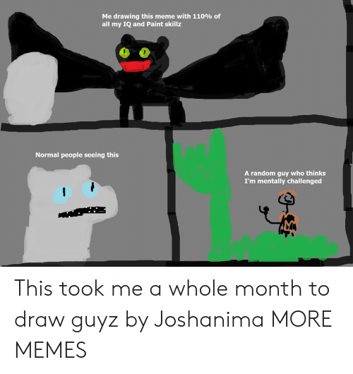 Meme With: Me drawing this meme with 110% of  all my IQ and Paint skillz  Normal people seeing this  A random guy who thinks  I'm mentally challenged This took me a whole month to draw guyz by Joshanima MORE MEMES