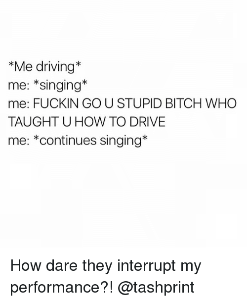 Driving, Singing, and Drive: *Me driving  me: Singing  me: FUCKIN GO U STUPID BITCH WHO  TAUGHT U HOW TO DRIVE  me: *continues singing How dare they interrupt my performance?! @tashprint