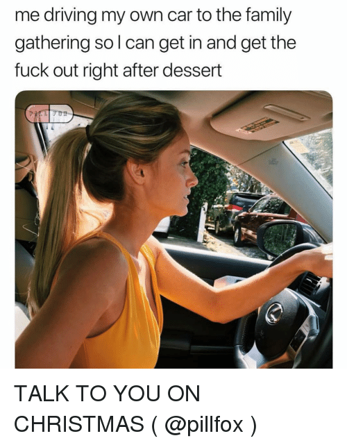 Get The Fuck Out: me driving my own car to the family  gathering so l can get in and get the  fuck out right after dessert TALK TO YOU ON CHRISTMAS ( @pillfox )