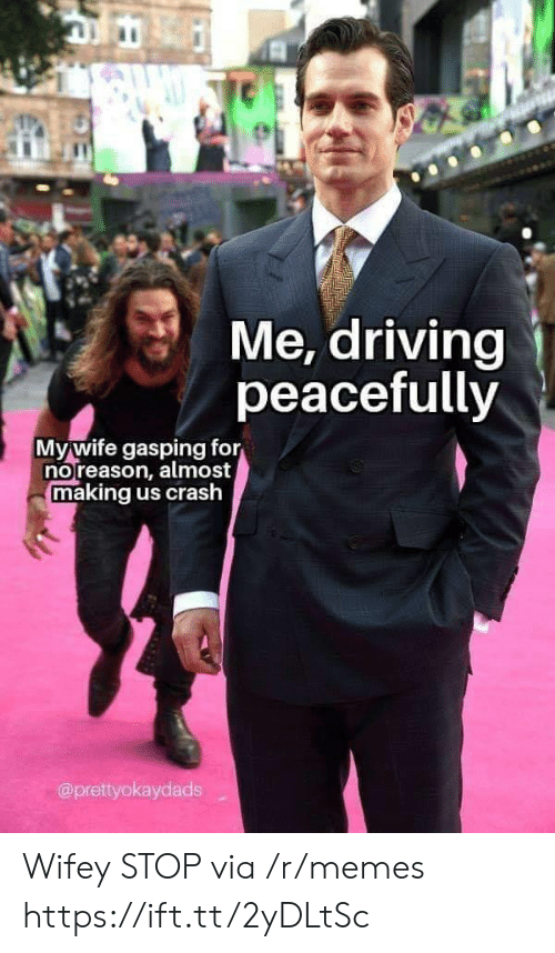 Driving, Memes, and Crash: Me, driving  peacefully  Mywife gasping for  noreason, almost  making us crash  @prettyokaydads Wifey STOP via /r/memes https://ift.tt/2yDLtSc