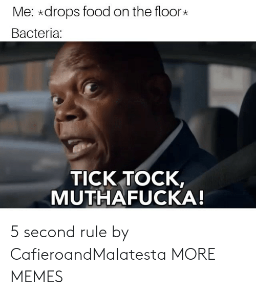 Muthafucka: Me: *drops food on the floor  Bacteria:  TICK TOCK,  MUTHAFUCKA! 5 second rule by CafieroandMalatesta MORE MEMES