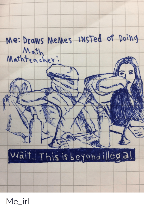 Doing Math: Me: drows MeMes INSTed of Doing  Math  Mrthtencher  viait. This is beyond illeg a Me_irl