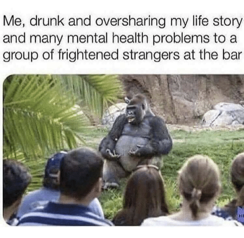 Frightened: Me, drunk and oversharing my life story  and many mental health problems to a  group of frightened strangers at the bar  HI
