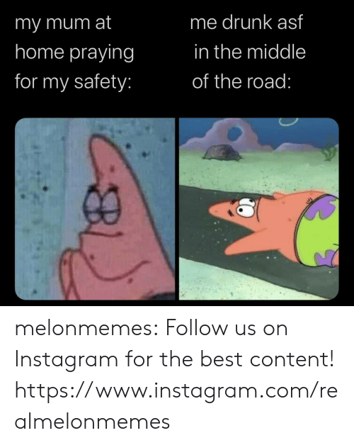 imy: me drunk asf  imy mum at  home praying  in the middle  for my safety:  of the road: melonmemes:  Follow us on Instagram for the best content! https://www.instagram.com/realmelonmemes