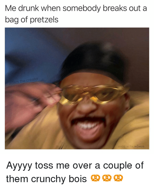 cre: Me drunk when somebody breaks out a  bag of pretzels  m the.cre  MA  ITH MOMUS Ayyyy toss me over a couple of them crunchy bois 🥨🥨🥨