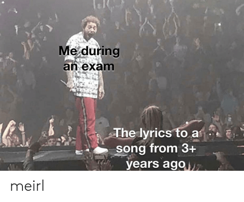 Lyrics, MeIRL, and A Song: Me during  an exam  The lyrics to a  song from 3+  years ago7 meirl