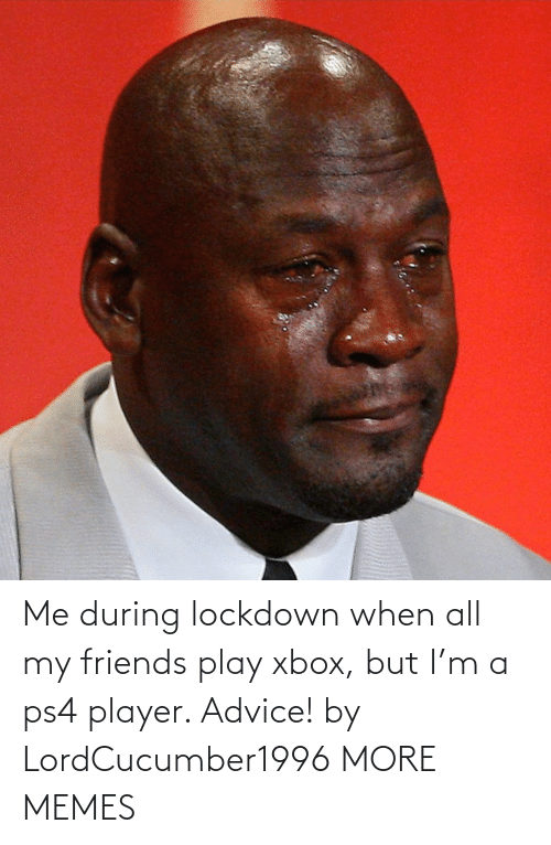 Advice: Me during lockdown when all my friends play xbox, but I'm a ps4 player. Advice! by LordCucumber1996 MORE MEMES