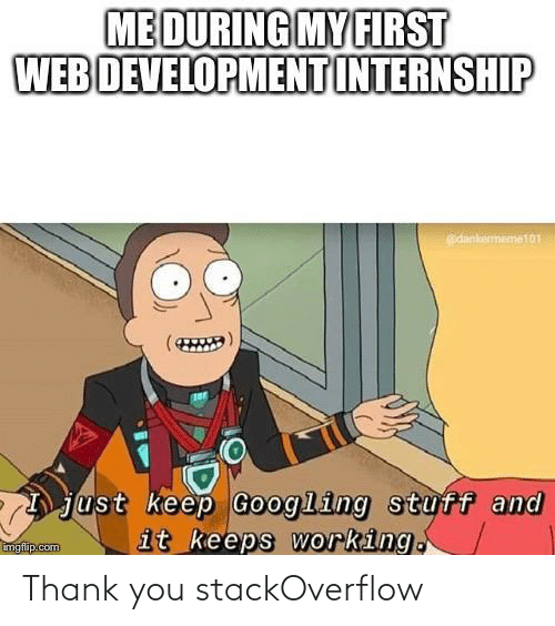 Stuff: ME DURING MY FIRST  WEB DEVELOPMENT INTERNSHIP  edankememe101  just keep Googling stuff and  it keeps working.  imgflip.com Thank you stackOverflow