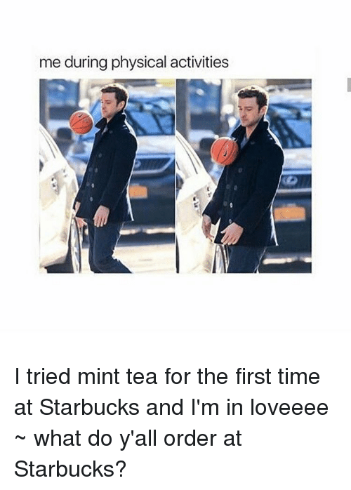 physical activity: me during physical activities I tried mint tea for the first time at Starbucks and I'm in loveeee ~ what do y'all order at Starbucks?