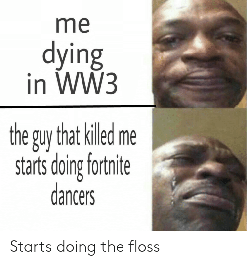 Me Dying: me  dying  in WW3  the guy that killed me  starts doing fortnite  dancers Starts doing the floss