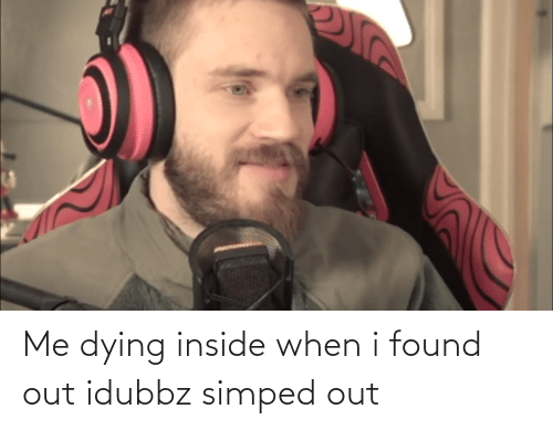 Me Dying: Me dying inside when i found out idubbz simped out