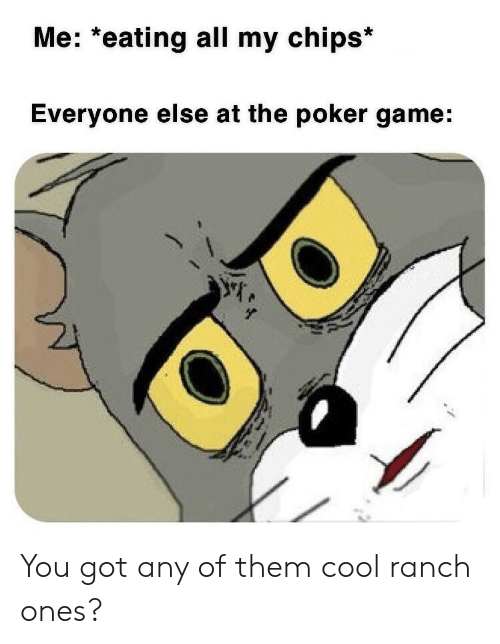 Ranch: Me: *eating all my chips*  Everyone else at the poker game: You got any of them cool ranch ones?