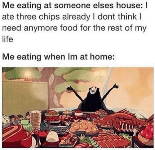 Food, Life, and Home: Me eating at someone elses house: I  ate three chips already I dont thinkI  need anymore food for the rest of my  life  Me eating when Im at home: