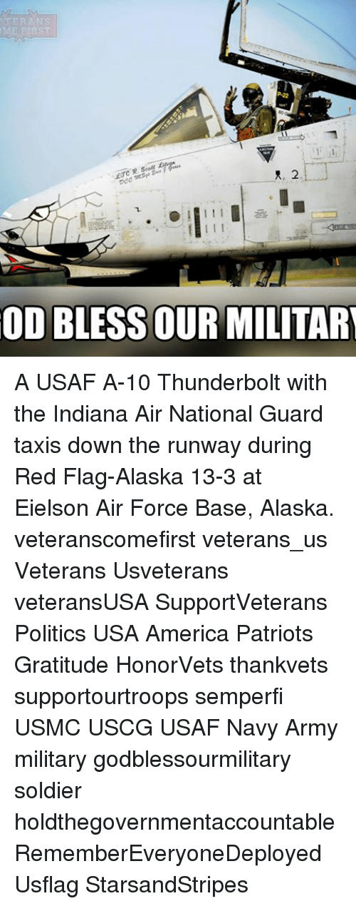 υοθ: ME ENBST  I I I  OD BLESS OUR MILITARY A USAF A-10 Thunderbolt with the Indiana Air National Guard taxis down the runway during Red Flag-Alaska 13-3 at Eielson Air Force Base, Alaska. veteranscomefirst veterans_us Veterans Usveterans veteransUSA SupportVeterans Politics USA America Patriots Gratitude HonorVets thankvets supportourtroops semperfi USMC USCG USAF Navy Army military godblessourmilitary soldier holdthegovernmentaccountable RememberEveryoneDeployed Usflag StarsandStripes