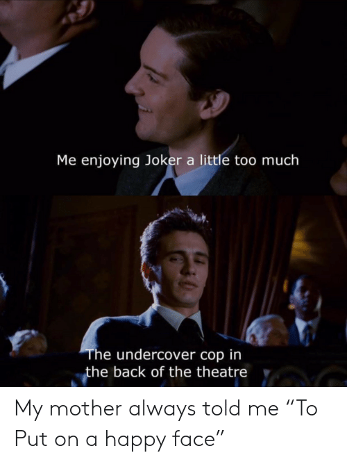 """Theatre: Me enjoying Joker a little too much  The undercover cop in  the back of the theatre My mother always told me """"To Put on a happy face"""""""