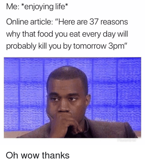 """Wow Thanks: Me: *enjoying life*  Online article: """"Here are 37 reasons  why that food you eat every day will  probably kill you by tomorrow 3pm  @MasiPopa Oh wow thanks"""