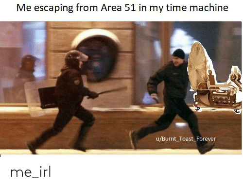 Burnt Toast: Me escaping from Area 51 in my time machine  u/Burnt_Toast_Forever me_irl