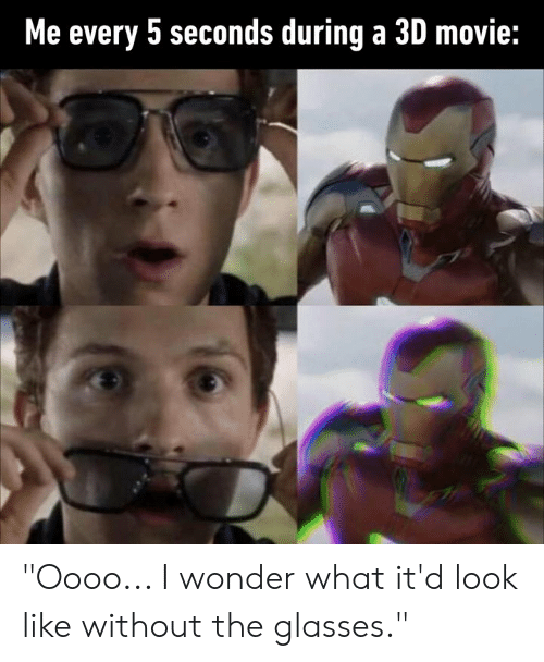 """Dank, Glasses, and Movie: Me every 5 seconds during a 3D movie: """"Oooo... I wonder what it'd look like without the glasses."""""""