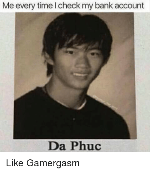 Memes, 🤖, and Account: Me every time I check my bank account  Da Phuc Like Gamergasm