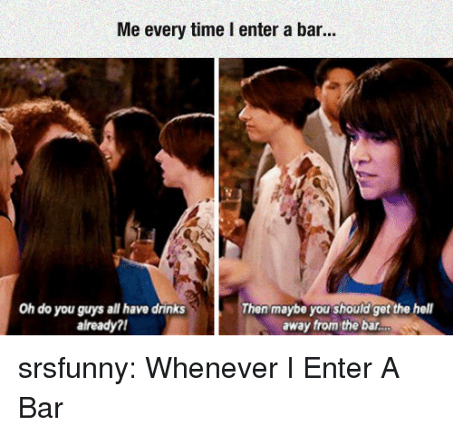 Tumblr, Blog, and Http: Me every time I enter a bar  Oh do you guys all have drinks  already?  Then maybe you should get the hell  away from the bar srsfunny:  Whenever I Enter A Bar
