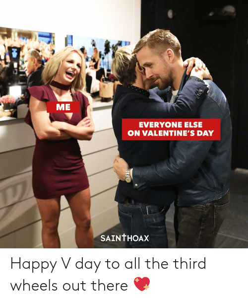v day: ME  EVERYONE ELSE  ON VALENTINE'S DAY  SAINTHOAX Happy V day to all the third wheels out there 💖