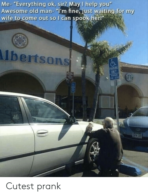 "Old Man, Prank, and Help: Me- ""Everything ok, sir? May I help you""  Awesome old man- ""I'm fine, just waiting for my  wife to come out so I can spook her!""  lbertsons  PARKING  ONLY  INE 25  SPACE Cutest prank"
