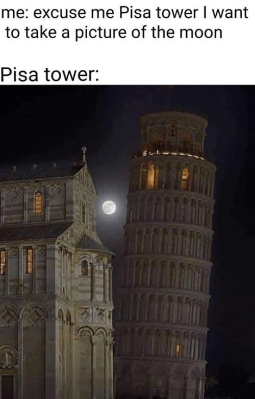 pisa: me: excuse me Pisa tower I want  to take a picture of the moorn  Pisa tower: