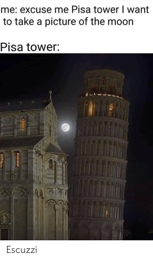 excuse me: me: excuse me Pisa tower I want  to take a picture of the moon  Pisa tower: Escuzzi