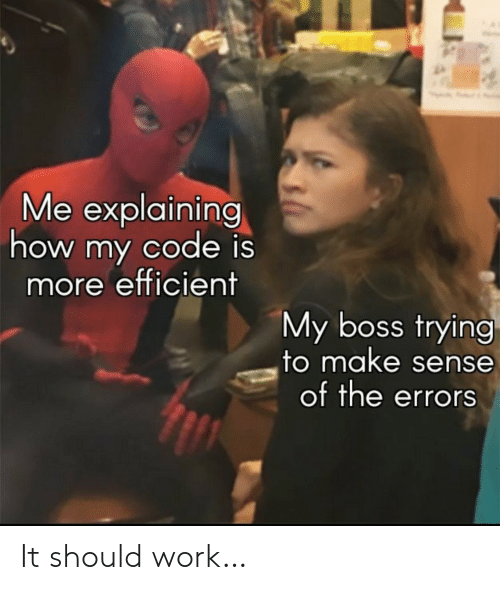Work, How, and Boss: Me explaining  how my code is  more efficient  My boss trying  to make sense  of the errors It should work…