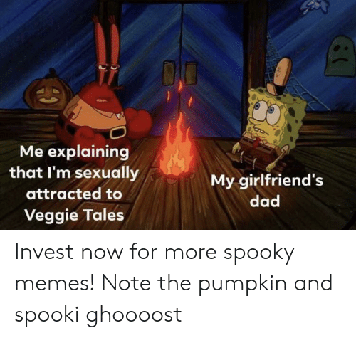 Spooki: Me explaining  that I'm sexually  My girlfriend's  attracted to  dad  Veggie Tales Invest now for more spooky memes! Note the pumpkin and spooki ghoooost