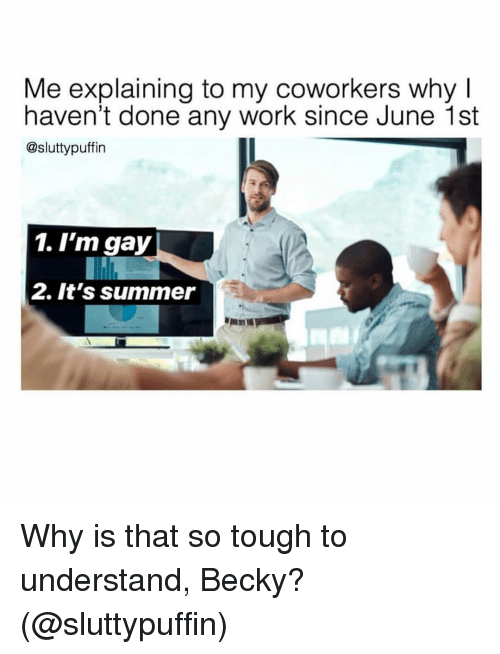 Is That So: Me explaining to my coworkers why I  haven't done any work since June 1st  @sluttypuffin  1. I'm gay  2. It's summer Why is that so tough to understand, Becky? (@sluttypuffin)